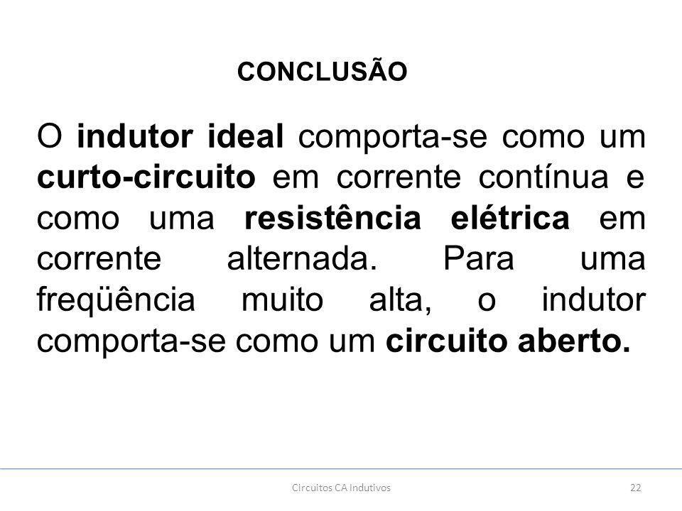 22Circuitos CA Indutivos CONCLUSÃO O indutor ideal comporta-se como um curto-circuito em corrente contínua e como uma resistência elétrica em corrente alternada.