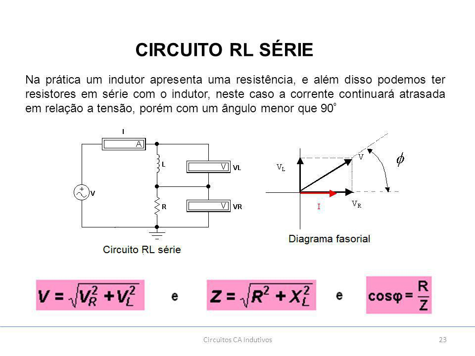 23Circuitos CA Indutivos CIRCUITO RL SÉRIE Na prática um indutor apresenta uma resistência, e além disso podemos ter resistores em série com o indutor, neste caso a corrente continuará atrasada em relação a tensão, porém com um ângulo menor que 90 º