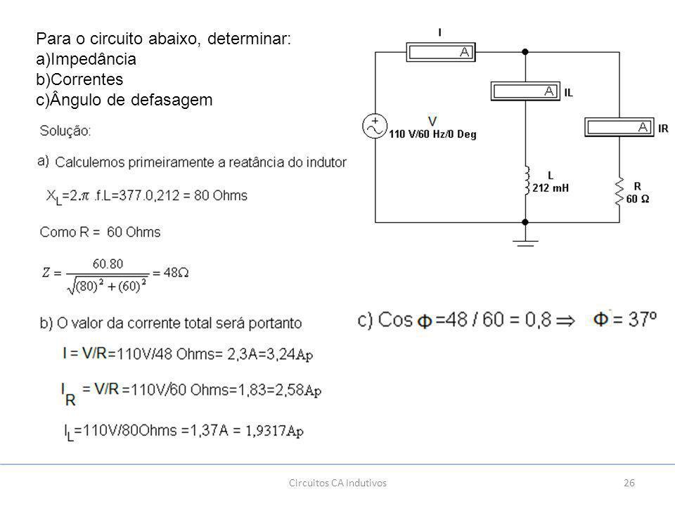 26 Para o circuito abaixo, determinar: a)Impedância b)Correntes c)Ângulo de defasagem Circuitos CA Indutivos