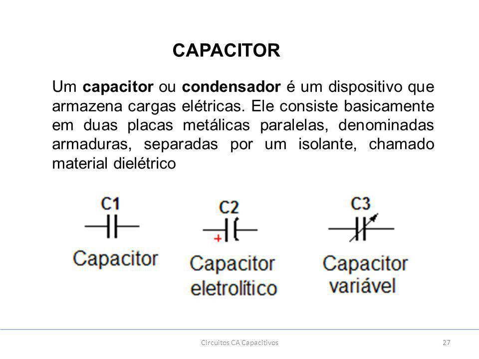 27Circuitos CA Capacitivos CAPACITOR Um capacitor ou condensador é um dispositivo que armazena cargas elétricas.