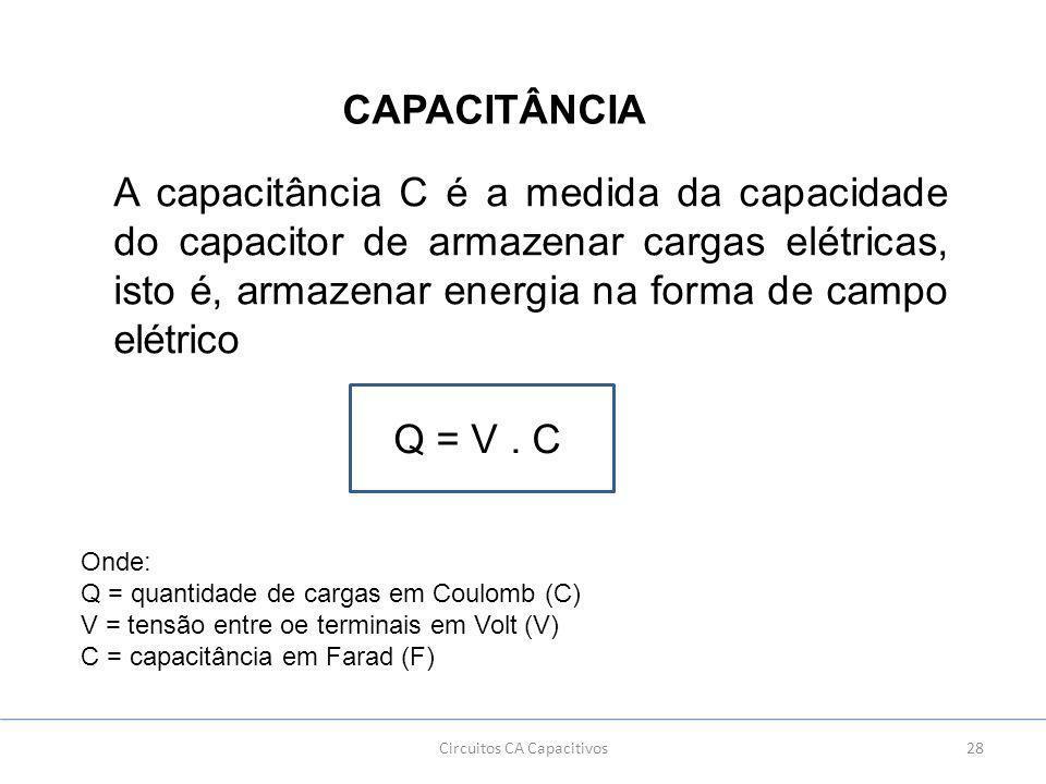 28Circuitos CA Capacitivos CAPACITÂNCIA A capacitância C é a medida da capacidade do capacitor de armazenar cargas elétricas, isto é, armazenar energia na forma de campo elétrico Q = V.