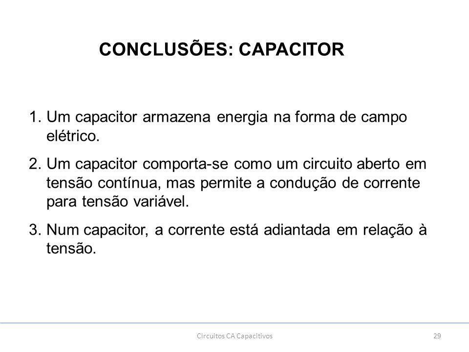 29Circuitos CA Capacitivos CONCLUSÕES: CAPACITOR 1.Um capacitor armazena energia na forma de campo elétrico.