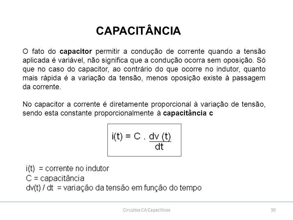 30Circuitos CA Capacitivos CAPACITÂNCIA O fato do capacitor permitir a condução de corrente quando a tensão aplicada é variável, não significa que a condução ocorra sem oposição.