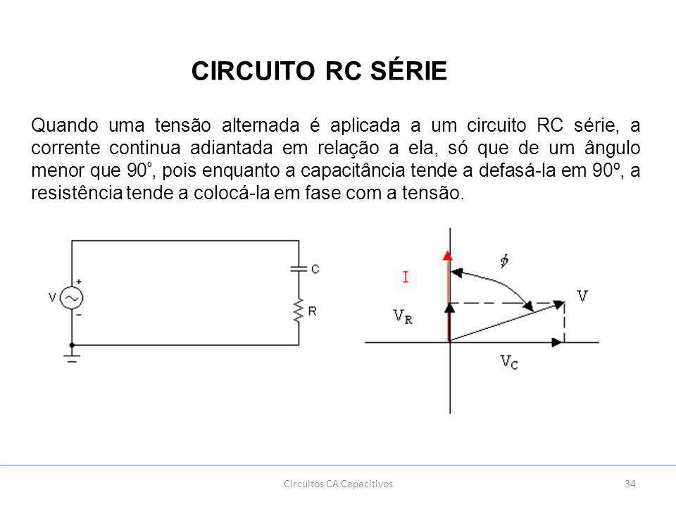 34Circuitos CA Capacitivos CIRCUITO RC SÉRIE Quando uma tensão alternada é aplicada a um circuito RC série, a corrente continua adiantada em relação a ela, só que de um ângulo menor que 90 º, pois enquanto a capacitância tende a defasá-la em 90º, a resistência tende a colocá-la em fase com a tensão.