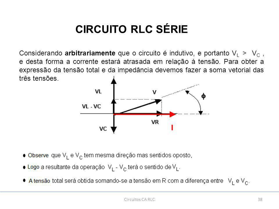 38Circuitos CA RLC CIRCUITO RLC SÉRIE Considerando arbitrariamente que o circuito é indutivo, e portanto V L > V C, e desta forma a corrente estará atrasada em relação à tensão.