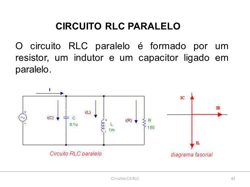 43Circuitos CA RLC CIRCUITO RLC PARALELO O circuito RLC paralelo é formado por um resistor, um indutor e um capacitor ligado em paralelo.