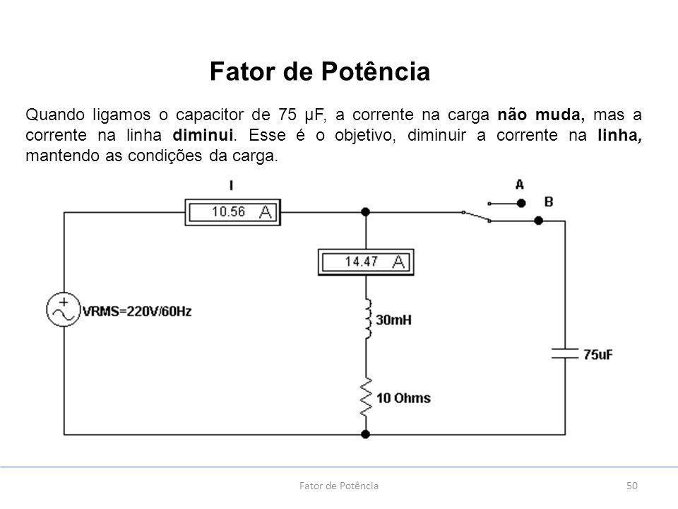 50 Quando ligamos o capacitor de 75 µF, a corrente na carga não muda, mas a corrente na linha diminui.