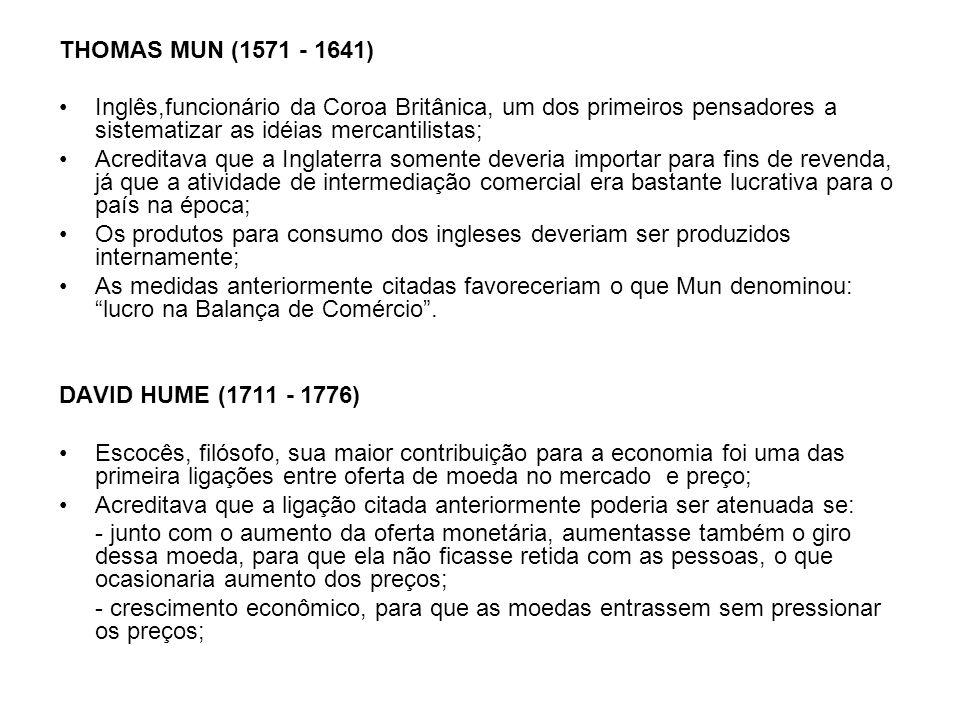 THOMAS MUN (1571 - 1641) Inglês,funcionário da Coroa Britânica, um dos primeiros pensadores a sistematizar as idéias mercantilistas; Acreditava que a Inglaterra somente deveria importar para fins de revenda, já que a atividade de intermediação comercial era bastante lucrativa para o país na época; Os produtos para consumo dos ingleses deveriam ser produzidos internamente; As medidas anteriormente citadas favoreceriam o que Mun denominou: lucro na Balança de Comércio.