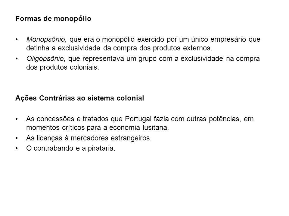 Formas de monopólio Monopsônio, que era o monopólio exercido por um único empresário que detinha a exclusividade da compra dos produtos externos. Olig