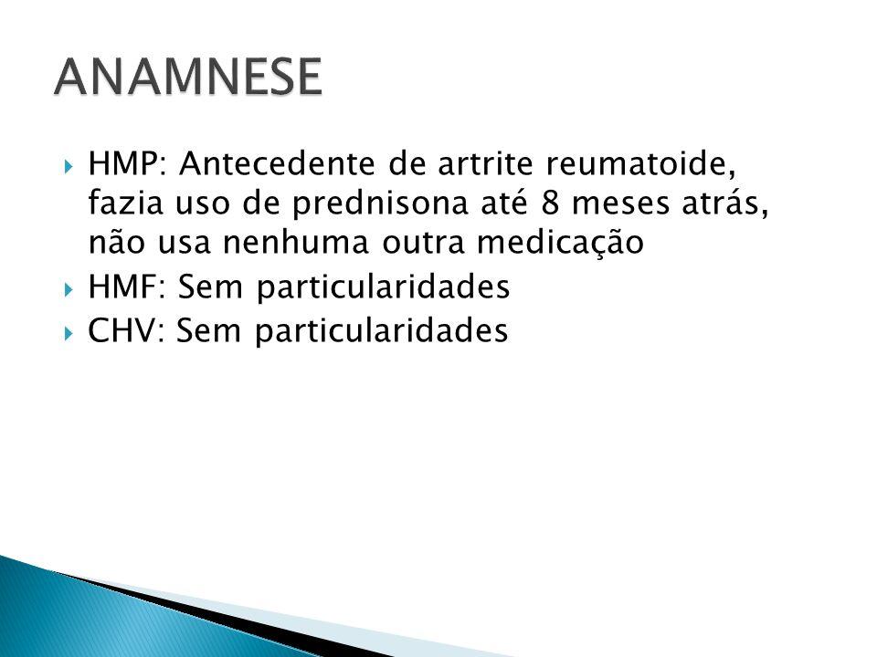 HMP: Antecedente de artrite reumatoide, fazia uso de prednisona até 8 meses atrás, não usa nenhuma outra medicação HMF: Sem particularidades CHV: Sem particularidades