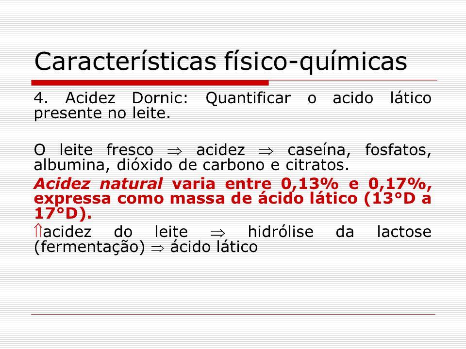Características físico-químicas 4. Acidez Dornic: Quantificar o acido lático presente no leite. O leite fresco acidez caseína, fosfatos, albumina, dió