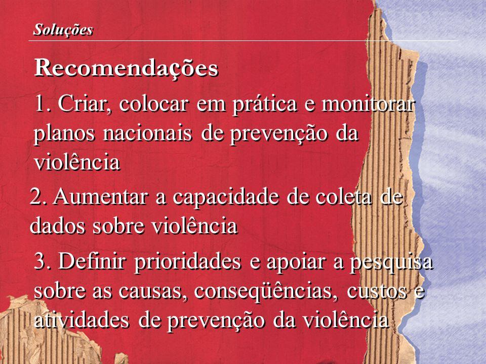 1. Criar, colocar em prática e monitorar planos nacionais de prevenção da violência Recomenda ç ões Soluções 2. Aumentar a capacidade de coleta de dad