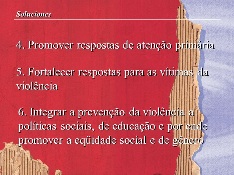 4. Promover respostas de atenção primária 5. Fortalecer respostas para as vítimas da violência 6. Integrar a prevenção da violência a políticas sociai
