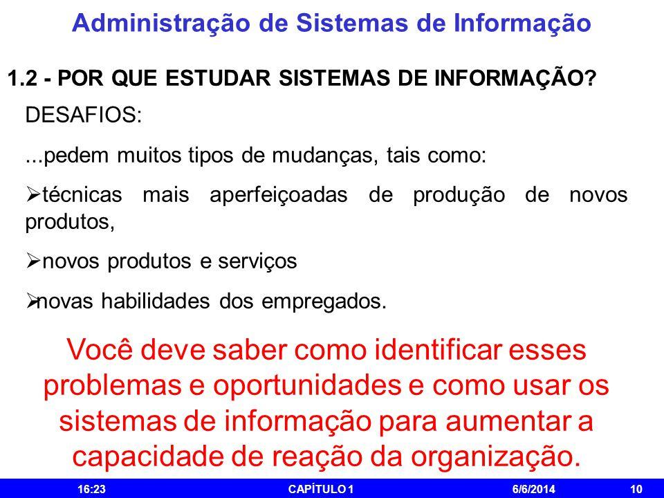 Administração de Sistemas de Informação 16:25CAPÍTULO 16/6/201410 1.2 - POR QUE ESTUDAR SISTEMAS DE INFORMAÇÃO? DESAFIOS:...pedem muitos tipos de muda