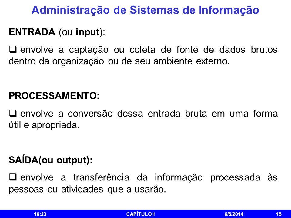 Administração de Sistemas de Informação 16:25CAPÍTULO 16/6/201415 ENTRADA (ou input): envolve a captação ou coleta de fonte de dados brutos dentro da