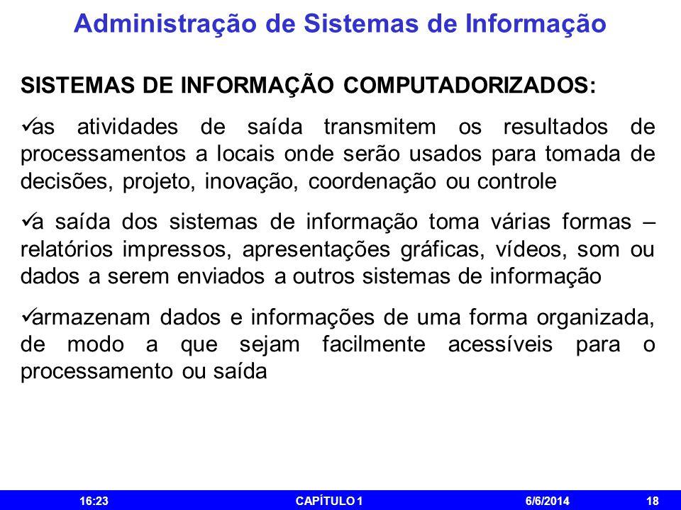 Administração de Sistemas de Informação 16:25CAPÍTULO 16/6/201418 SISTEMAS DE INFORMAÇÃO COMPUTADORIZADOS: as atividades de saída transmitem os result
