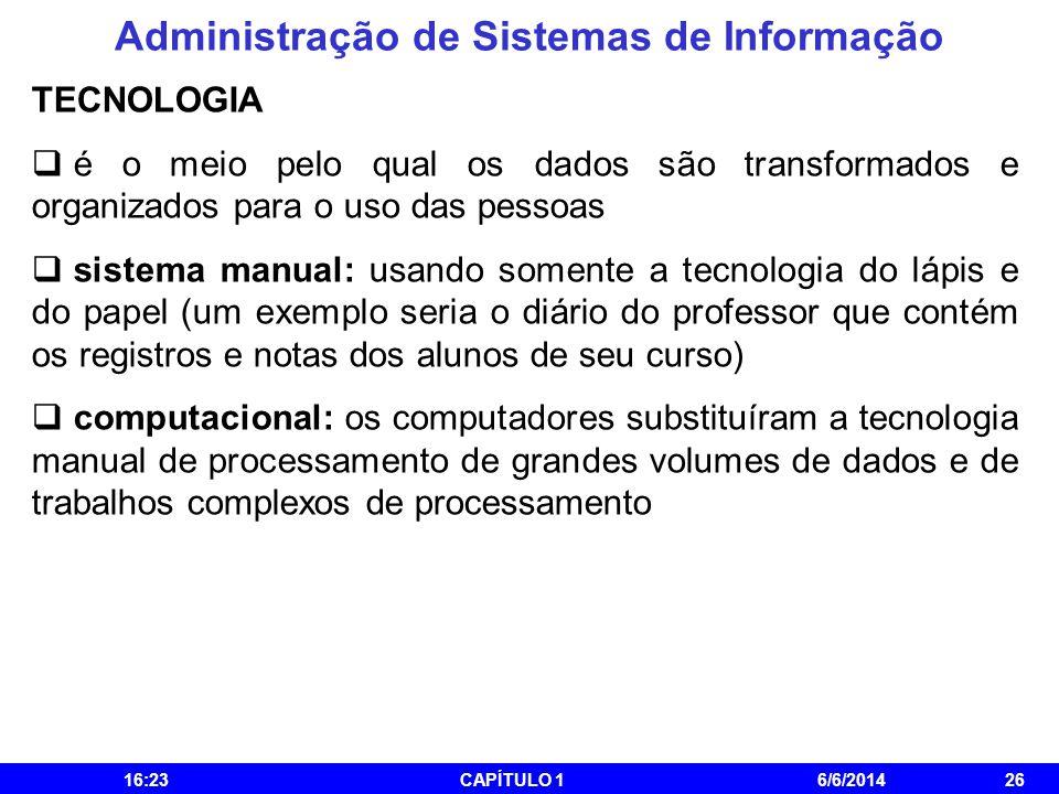 Administração de Sistemas de Informação 16:25CAPÍTULO 16/6/201426 TECNOLOGIA é o meio pelo qual os dados são transformados e organizados para o uso da
