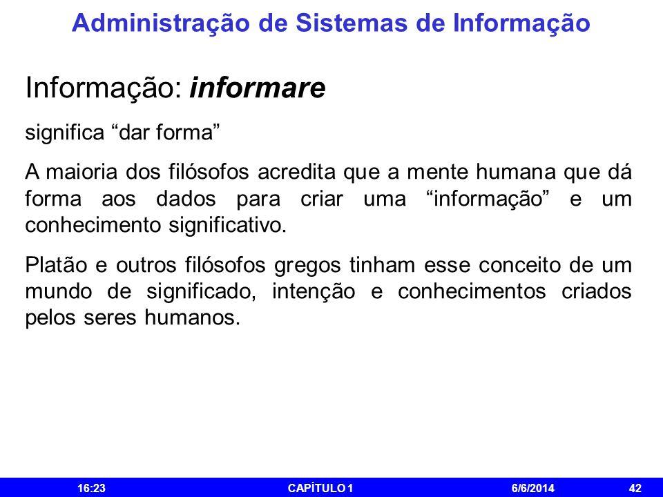 Administração de Sistemas de Informação 16:25CAPÍTULO 16/6/201442 Informação: informare significa dar forma A maioria dos filósofos acredita que a men