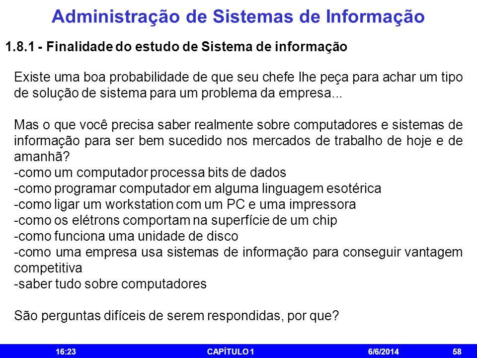 Administração de Sistemas de Informação 16:25CAPÍTULO 16/6/201458 1.8.1 - Finalidade do estudo de Sistema de informação Existe uma boa probabilidade d