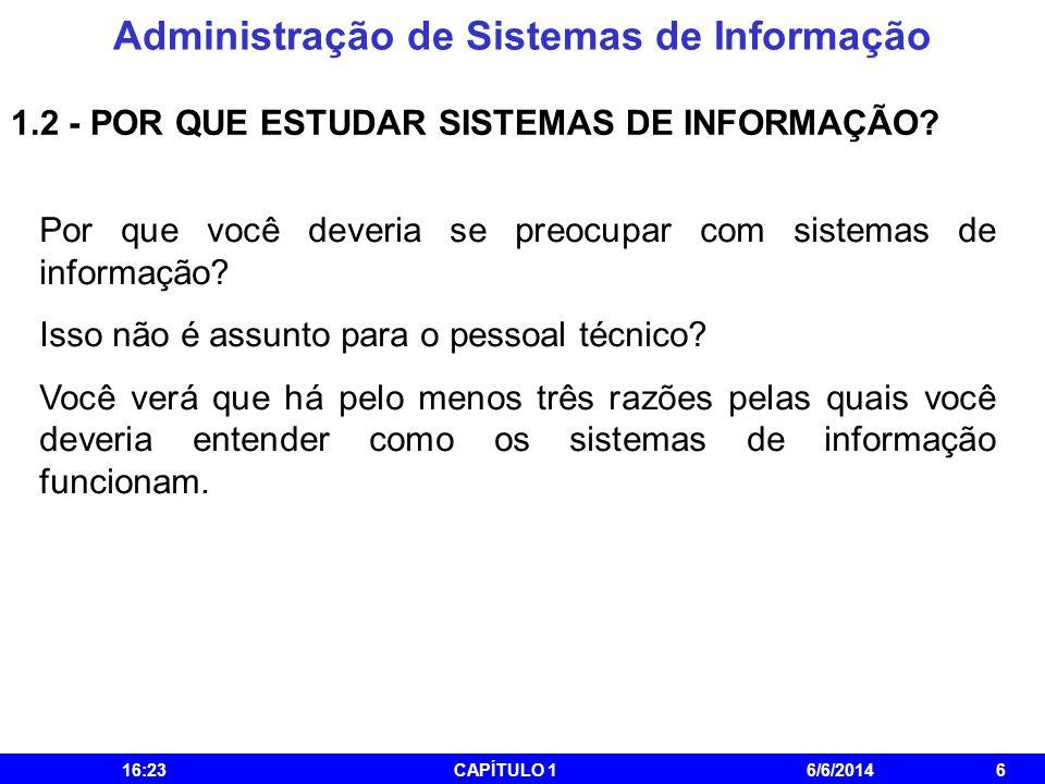 Administração de Sistemas de Informação 16:25CAPÍTULO 16/6/20146 1.2 - POR QUE ESTUDAR SISTEMAS DE INFORMAÇÃO? Por que você deveria se preocupar com s