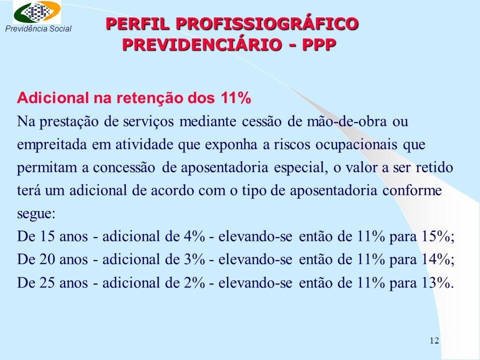 12 PERFIL PROFISSIOGRÁFICO PREVIDENCIÁRIO - PPP PERFIL PROFISSIOGRÁFICO PREVIDENCIÁRIO - PPP Adicional na retenção dos 11% Na prestação de serviços mediante cessão de mão-de-obra ou empreitada em atividade que exponha a riscos ocupacionais que permitam a concessão de aposentadoria especial, o valor a ser retido terá um adicional de acordo com o tipo de aposentadoria conforme segue: De 15 anos - adicional de 4% - elevando-se então de 11% para 15%; De 20 anos - adicional de 3% - elevando-se então de 11% para 14%; De 25 anos - adicional de 2% - elevando-se então de 11% para 13%.