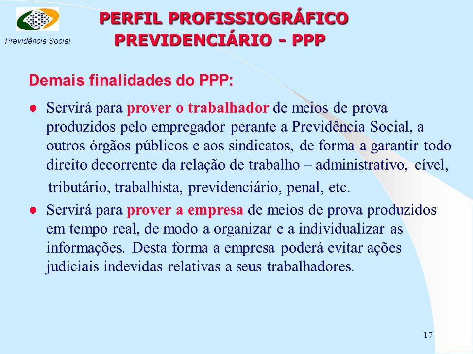 17 PERFIL PROFISSIOGRÁFICO PREVIDENCIÁRIO - PPP PERFIL PROFISSIOGRÁFICO PREVIDENCIÁRIO - PPP Demais finalidades do PPP: l Servirá para prover o trabalhador de meios de prova produzidos pelo empregador perante a Previdência Social, a outros órgãos públicos e aos sindicatos, de forma a garantir todo direito decorrente da relação de trabalho – administrativo, cível, tributário, trabalhista, previdenciário, penal, etc.