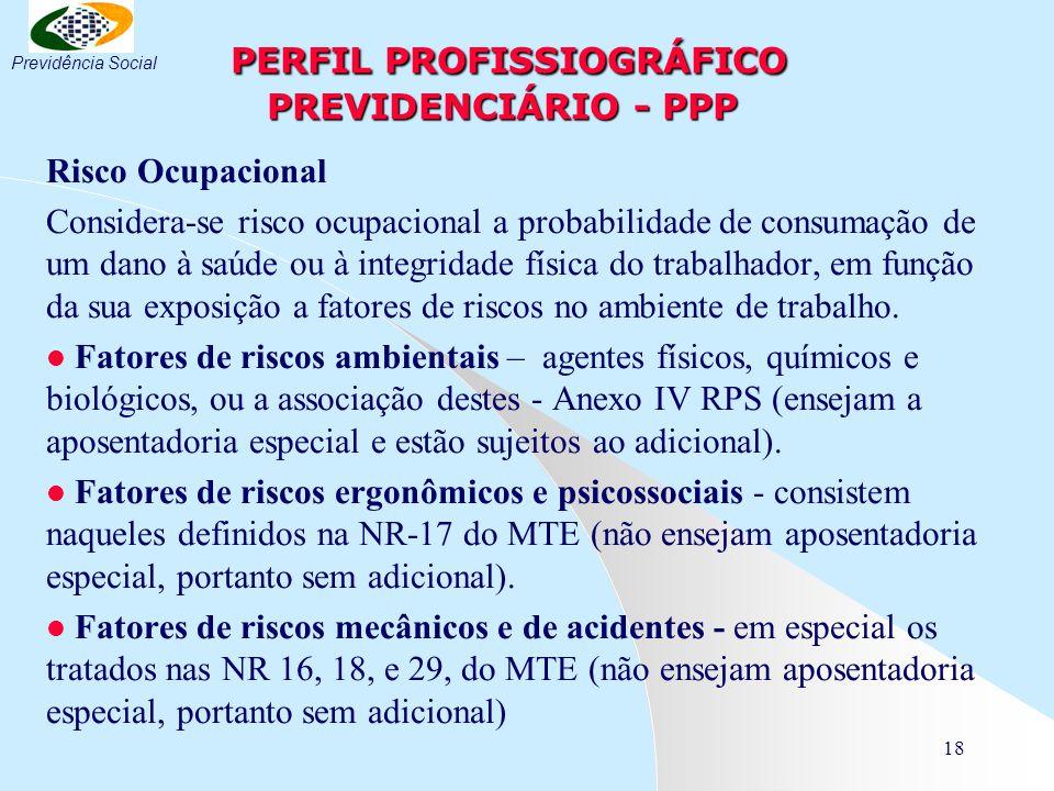 18 PERFIL PROFISSIOGRÁFICO PREVIDENCIÁRIO - PPP PERFIL PROFISSIOGRÁFICO PREVIDENCIÁRIO - PPP Risco Ocupacional Considera-se risco ocupacional a probabilidade de consumação de um dano à saúde ou à integridade física do trabalhador, em função da sua exposição a fatores de riscos no ambiente de trabalho.