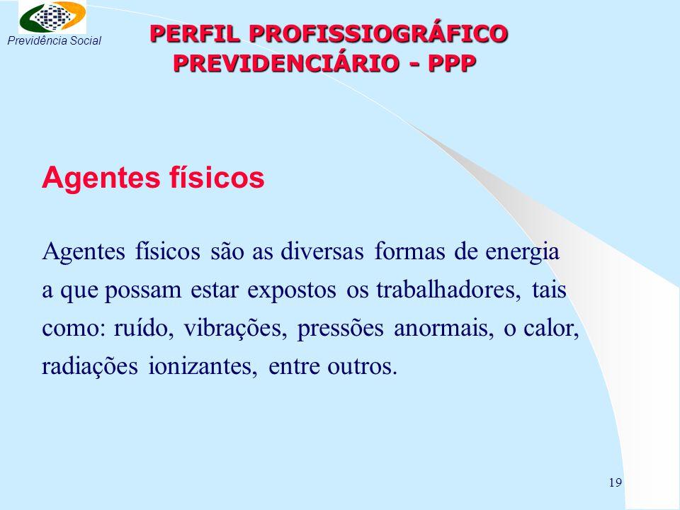 19 PERFIL PROFISSIOGRÁFICO PREVIDENCIÁRIO - PPP PERFIL PROFISSIOGRÁFICO PREVIDENCIÁRIO - PPP Agentes físicos Agentes físicos são as diversas formas de energia a que possam estar expostos os trabalhadores, tais como: ruído, vibrações, pressões anormais, o calor, radiações ionizantes, entre outros.