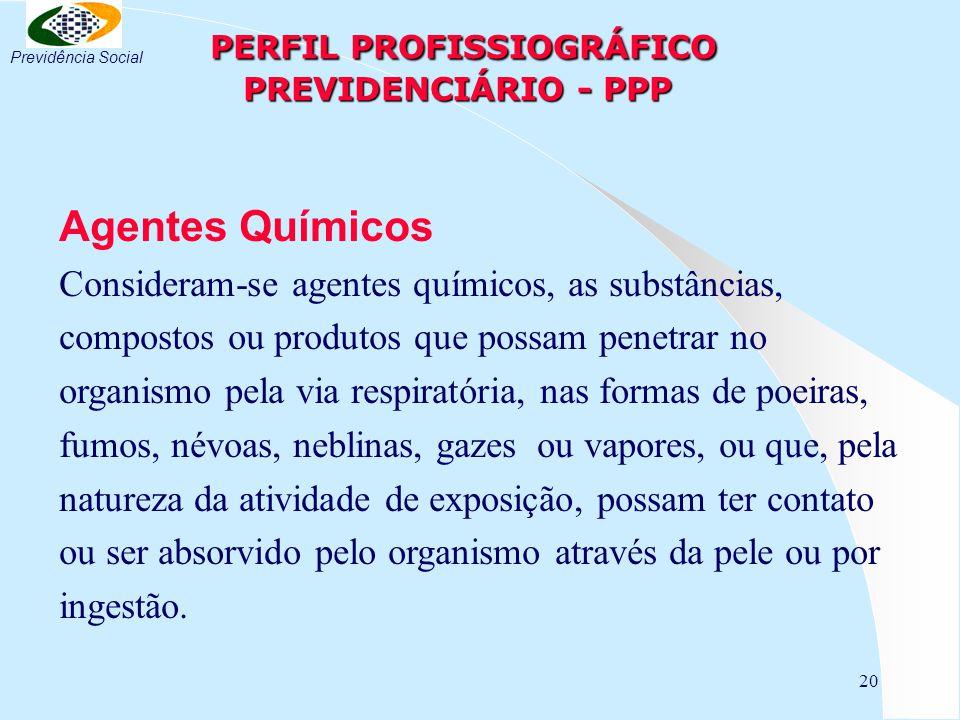 20 PERFIL PROFISSIOGRÁFICO PREVIDENCIÁRIO - PPP PERFIL PROFISSIOGRÁFICO PREVIDENCIÁRIO - PPP Agentes Químicos Consideram-se agentes químicos, as substâncias, compostos ou produtos que possam penetrar no organismo pela via respiratória, nas formas de poeiras, fumos, névoas, neblinas, gazes ou vapores, ou que, pela natureza da atividade de exposição, possam ter contato ou ser absorvido pelo organismo através da pele ou por ingestão.