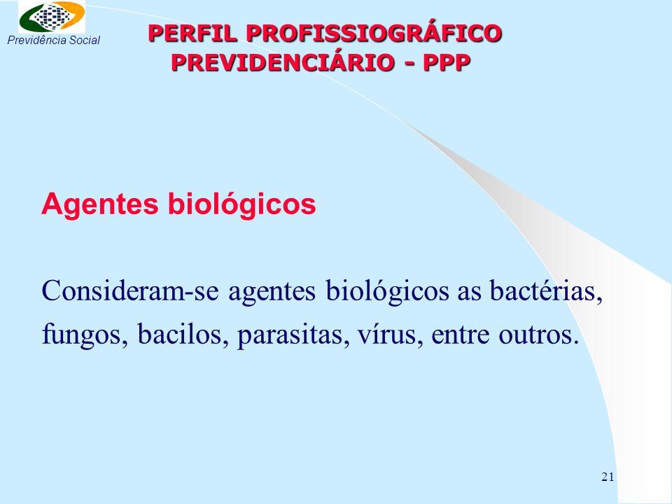21 PERFIL PROFISSIOGRÁFICO PREVIDENCIÁRIO - PPP PERFIL PROFISSIOGRÁFICO PREVIDENCIÁRIO - PPP Agentes biológicos Consideram-se agentes biológicos as bactérias, fungos, bacilos, parasitas, vírus, entre outros.