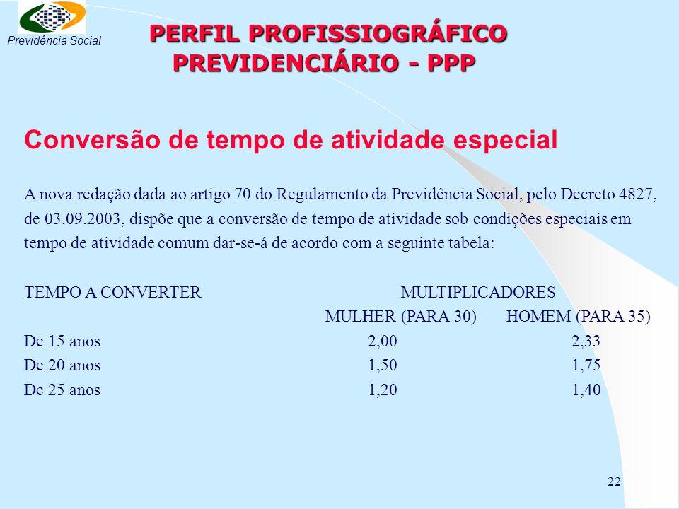 22 PERFIL PROFISSIOGRÁFICO PREVIDENCIÁRIO - PPP PERFIL PROFISSIOGRÁFICO PREVIDENCIÁRIO - PPP Conversão de tempo de atividade especial A nova redação dada ao artigo 70 do Regulamento da Previdência Social, pelo Decreto 4827, de 03.09.2003, dispõe que a conversão de tempo de atividade sob condições especiais em tempo de atividade comum dar-se-á de acordo com a seguinte tabela: TEMPO A CONVERTER MULTIPLICADORES MULHER (PARA 30) HOMEM (PARA 35) De 15 anos 2,00 2,33 De 20 anos 1,50 1,75 De 25 anos 1,20 1,40 Previdência Social