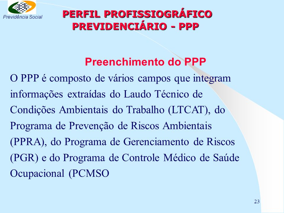 23 PERFIL PROFISSIOGRÁFICO PREVIDENCIÁRIO - PPP PERFIL PROFISSIOGRÁFICO PREVIDENCIÁRIO - PPP Preenchimento do PPP O PPP é composto de vários campos qu