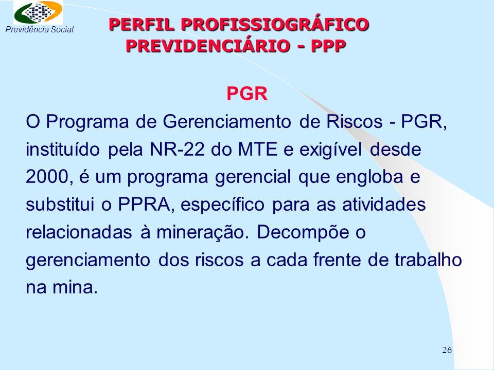 26 PERFIL PROFISSIOGRÁFICO PREVIDENCIÁRIO - PPP PERFIL PROFISSIOGRÁFICO PREVIDENCIÁRIO - PPP PGR O Programa de Gerenciamento de Riscos - PGR, instituí