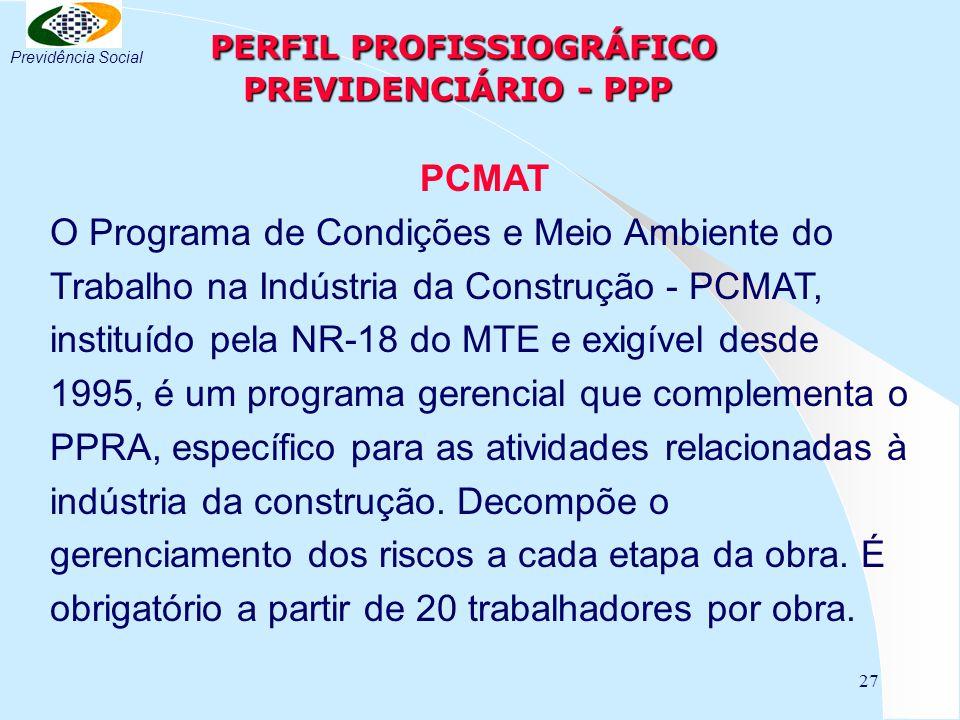 27 PERFIL PROFISSIOGRÁFICO PREVIDENCIÁRIO - PPP PERFIL PROFISSIOGRÁFICO PREVIDENCIÁRIO - PPP PCMAT O Programa de Condições e Meio Ambiente do Trabalho na Indústria da Construção - PCMAT, instituído pela NR-18 do MTE e exigível desde 1995, é um programa gerencial que complementa o PPRA, específico para as atividades relacionadas à indústria da construção.