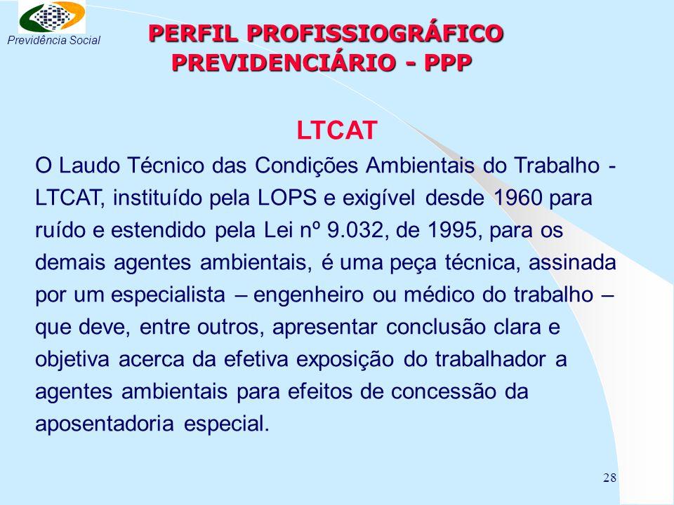 28 PERFIL PROFISSIOGRÁFICO PREVIDENCIÁRIO - PPP PERFIL PROFISSIOGRÁFICO PREVIDENCIÁRIO - PPP LTCAT O Laudo Técnico das Condições Ambientais do Trabalho - LTCAT, instituído pela LOPS e exigível desde 1960 para ruído e estendido pela Lei nº 9.032, de 1995, para os demais agentes ambientais, é uma peça técnica, assinada por um especialista – engenheiro ou médico do trabalho – que deve, entre outros, apresentar conclusão clara e objetiva acerca da efetiva exposição do trabalhador a agentes ambientais para efeitos de concessão da aposentadoria especial.