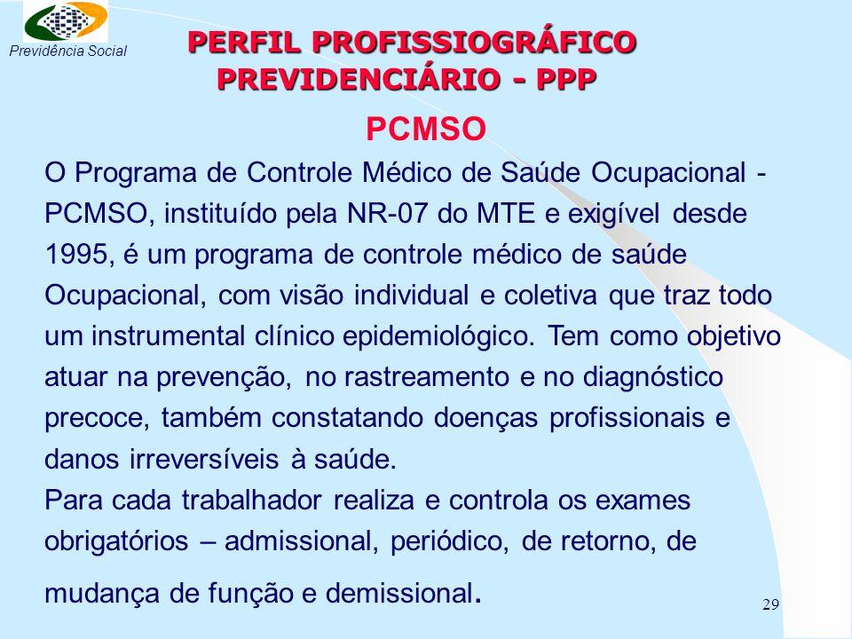 29 PERFIL PROFISSIOGRÁFICO PREVIDENCIÁRIO - PPP PERFIL PROFISSIOGRÁFICO PREVIDENCIÁRIO - PPP PCMSO O Programa de Controle Médico de Saúde Ocupacional - PCMSO, instituído pela NR-07 do MTE e exigível desde 1995, é um programa de controle médico de saúde Ocupacional, com visão individual e coletiva que traz todo um instrumental clínico epidemiológico.
