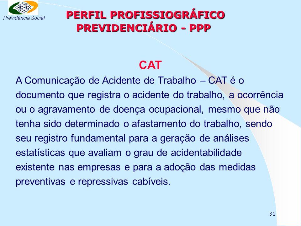 31 PERFIL PROFISSIOGRÁFICO PREVIDENCIÁRIO - PPP PERFIL PROFISSIOGRÁFICO PREVIDENCIÁRIO - PPP CAT A Comunicação de Acidente de Trabalho – CAT é o docum