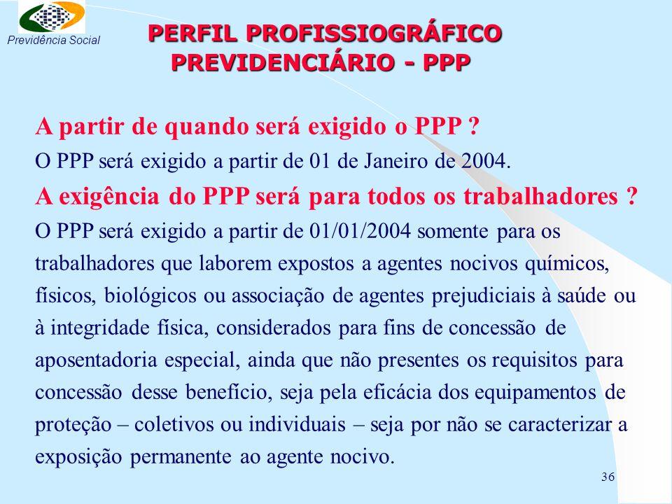 36 PERFIL PROFISSIOGRÁFICO PREVIDENCIÁRIO - PPP PERFIL PROFISSIOGRÁFICO PREVIDENCIÁRIO - PPP A partir de quando será exigido o PPP .
