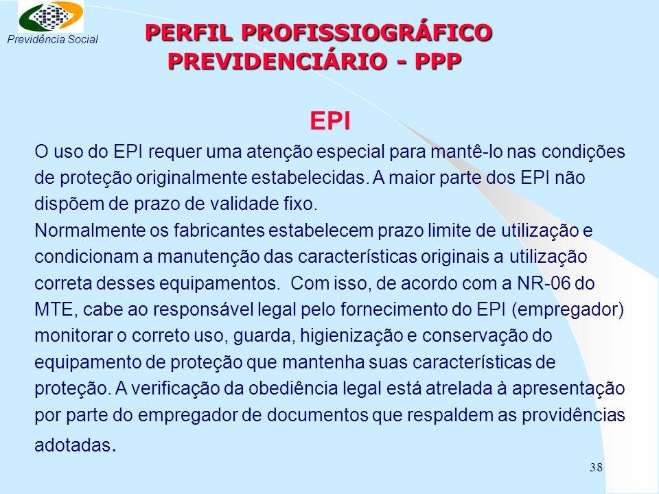 38 PERFIL PROFISSIOGRÁFICO PREVIDENCIÁRIO - PPP PERFIL PROFISSIOGRÁFICO PREVIDENCIÁRIO - PPP EPI O uso do EPI requer uma atenção especial para mantê-lo nas condições de proteção originalmente estabelecidas.