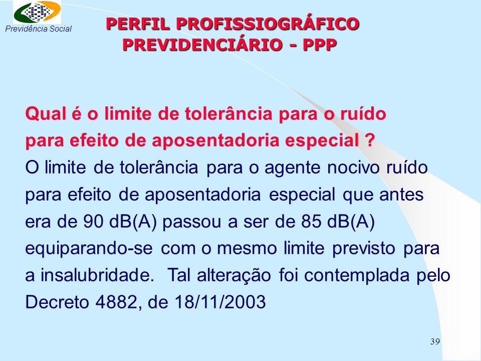39 PERFIL PROFISSIOGRÁFICO PREVIDENCIÁRIO - PPP PERFIL PROFISSIOGRÁFICO PREVIDENCIÁRIO - PPP Qual é o limite de tolerância para o ruído para efeito de
