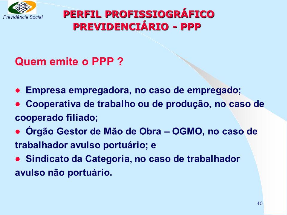 40 PERFIL PROFISSIOGRÁFICO PREVIDENCIÁRIO - PPP PERFIL PROFISSIOGRÁFICO PREVIDENCIÁRIO - PPP Quem emite o PPP .