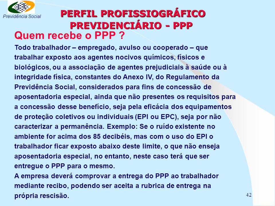 42 PERFIL PROFISSIOGRÁFICO PREVIDENCIÁRIO - PPP PERFIL PROFISSIOGRÁFICO PREVIDENCIÁRIO - PPP Quem recebe o PPP ? Todo trabalhador – empregado, avulso