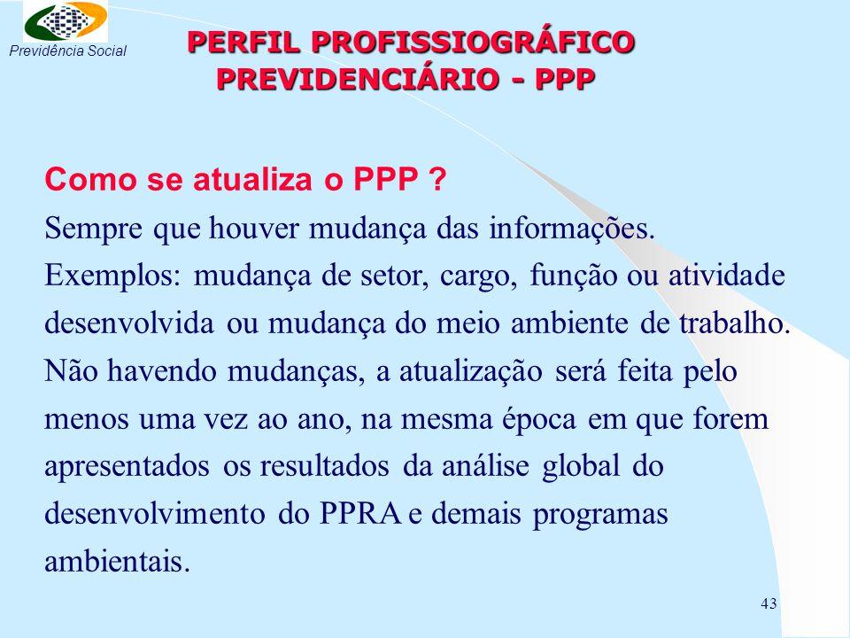 43 PERFIL PROFISSIOGRÁFICO PREVIDENCIÁRIO - PPP PERFIL PROFISSIOGRÁFICO PREVIDENCIÁRIO - PPP Como se atualiza o PPP ? Sempre que houver mudança das in