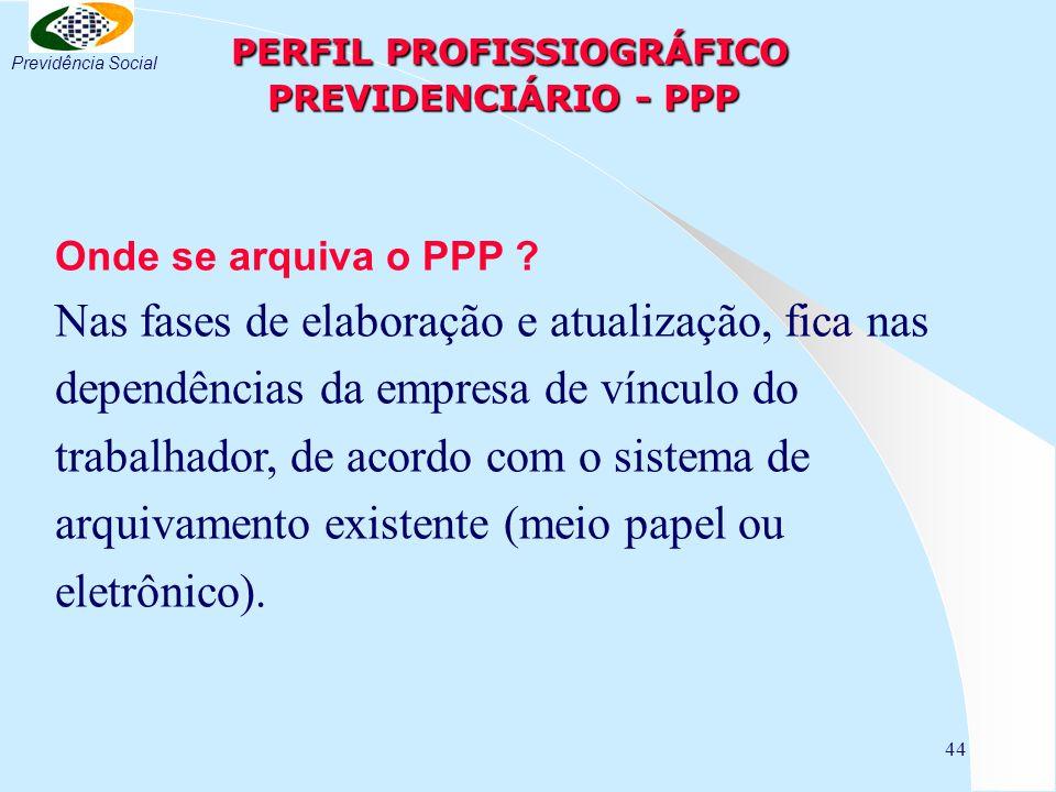 44 PERFIL PROFISSIOGRÁFICO PREVIDENCIÁRIO - PPP PERFIL PROFISSIOGRÁFICO PREVIDENCIÁRIO - PPP Onde se arquiva o PPP ? Nas fases de elaboração e atualiz