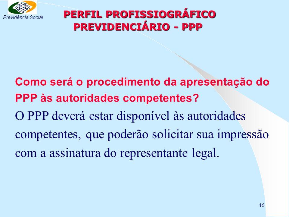 46 PERFIL PROFISSIOGRÁFICO PREVIDENCIÁRIO - PPP PERFIL PROFISSIOGRÁFICO PREVIDENCIÁRIO - PPP Como será o procedimento da apresentação do PPP às autori