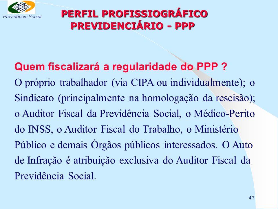 47 PERFIL PROFISSIOGRÁFICO PREVIDENCIÁRIO - PPP PERFIL PROFISSIOGRÁFICO PREVIDENCIÁRIO - PPP Quem fiscalizará a regularidade do PPP .