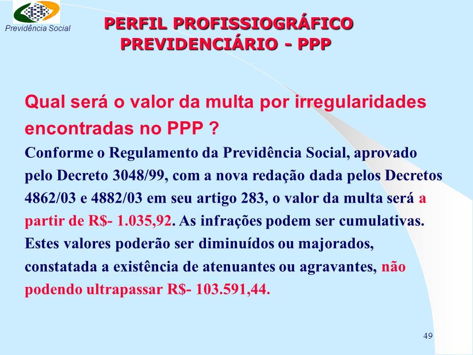 49 PERFIL PROFISSIOGRÁFICO PREVIDENCIÁRIO - PPP PERFIL PROFISSIOGRÁFICO PREVIDENCIÁRIO - PPP Qual será o valor da multa por irregularidades encontradas no PPP .