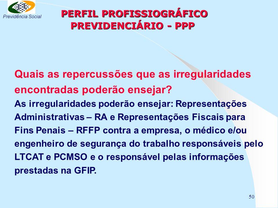 50 PERFIL PROFISSIOGRÁFICO PREVIDENCIÁRIO - PPP PERFIL PROFISSIOGRÁFICO PREVIDENCIÁRIO - PPP Quais as repercussões que as irregularidades encontradas poderão ensejar.