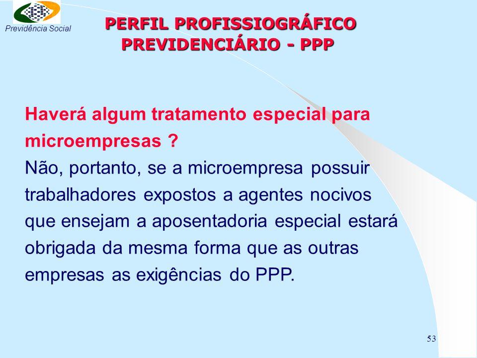 53 PERFIL PROFISSIOGRÁFICO PREVIDENCIÁRIO - PPP PERFIL PROFISSIOGRÁFICO PREVIDENCIÁRIO - PPP Haverá algum tratamento especial para microempresas ? Não