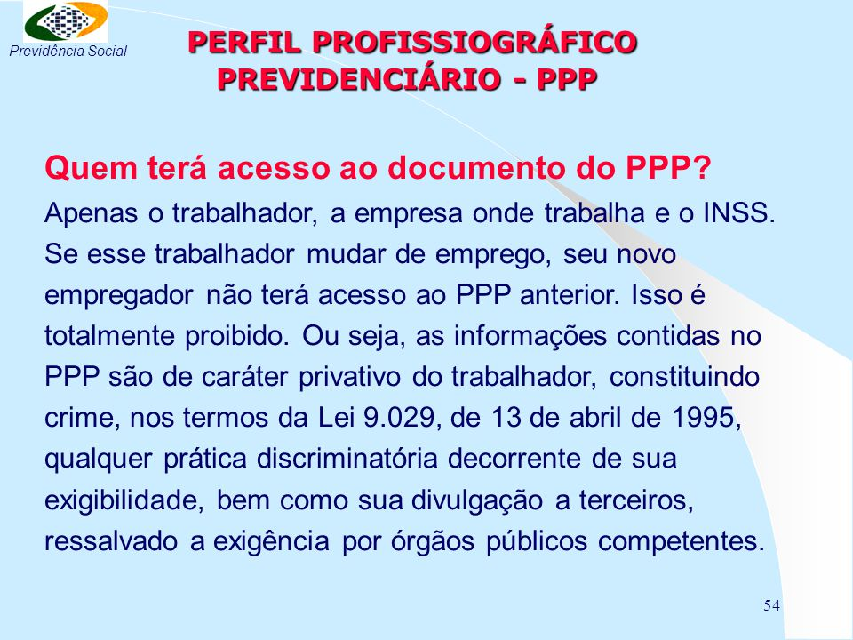54 PERFIL PROFISSIOGRÁFICO PREVIDENCIÁRIO - PPP PERFIL PROFISSIOGRÁFICO PREVIDENCIÁRIO - PPP Quem terá acesso ao documento do PPP? Apenas o trabalhado